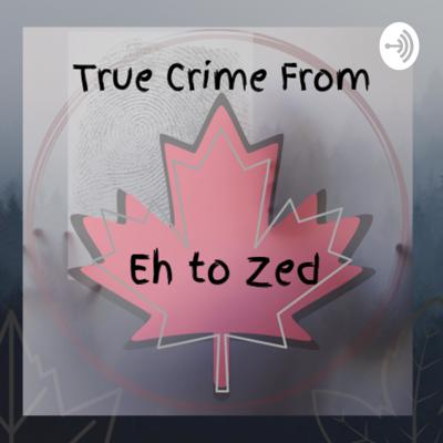 True Crime From Eh to Zed