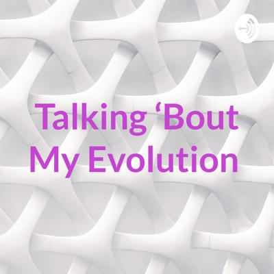 Talking 'Bout My Evolution
