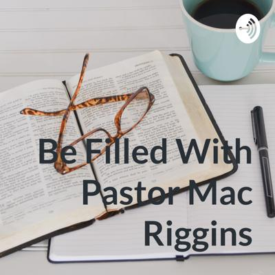 Be Filled With Pastor Mac Riggins