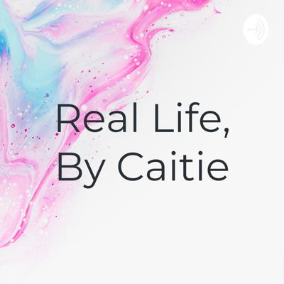 Real Life, By Caitie