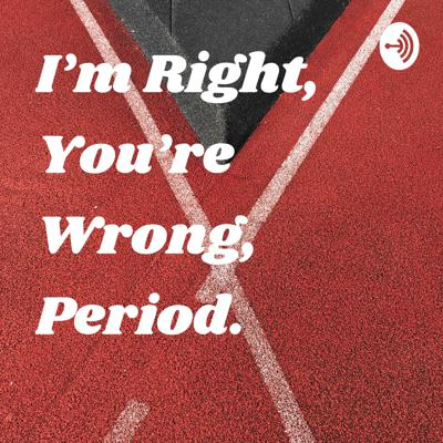 I'm Right, You're Wrong, Period.