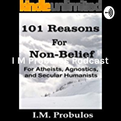 I M Probulos Podcast: October 27 2019: Intro to 101 Reasons for Non-Belief