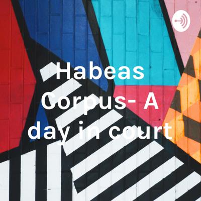 Habeas Corpus- A day in court