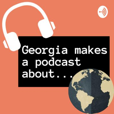 Georgia makes a podcast about...