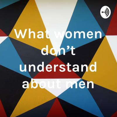 What women don't understand about men