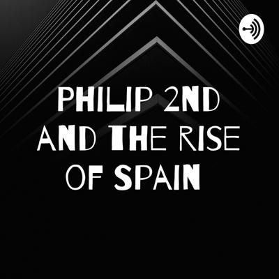 Philip 2nd and the rise of Spain