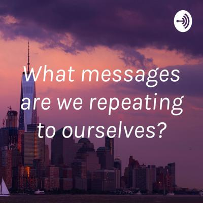 What messages are we repeating to ourselves?