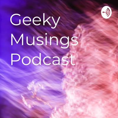 Geeky Musings Podcast
