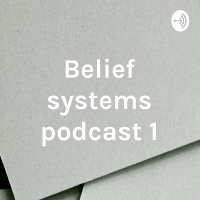 Belief systems podcast 1