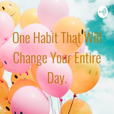 One Habit That Will Change Your Entire Day.
