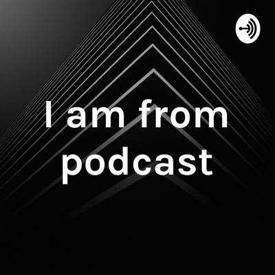 I am from podcast