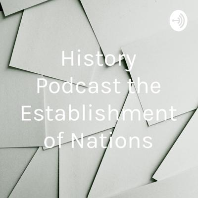 History Podcast the Establishment of Nations