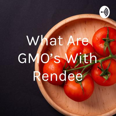 What Are GMO's With Rendee