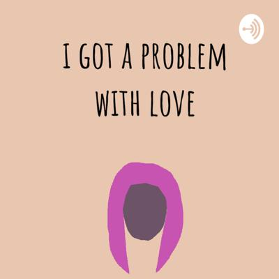 I Got A Problem With Love
