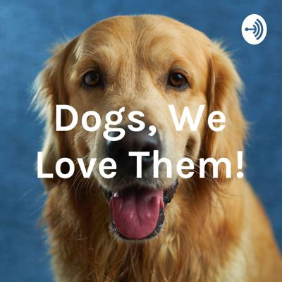 Dogs, We Love Them!