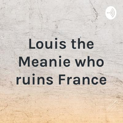 Louis the Meanie who ruins France