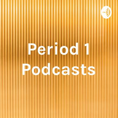 Period 1 Podcasts