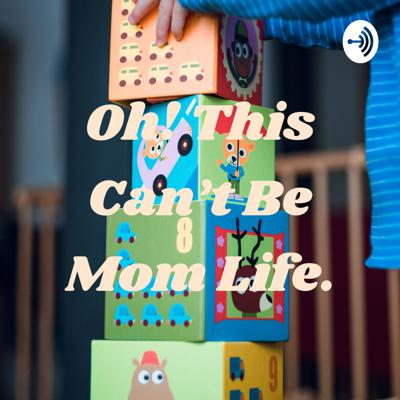 Oh! This Can't Be Mom Life.
