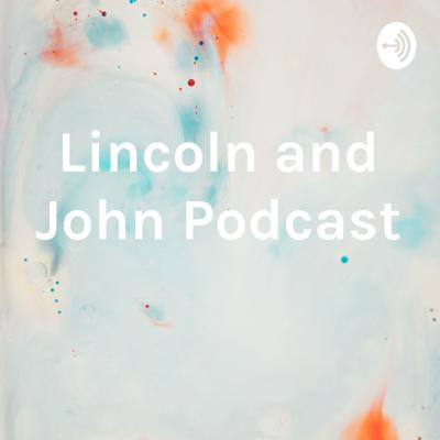 Lincoln and John Podcast