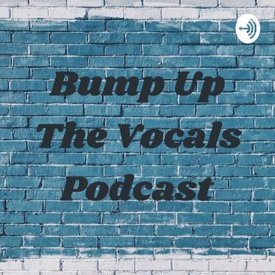 Bump Up The Vocals Podcast
