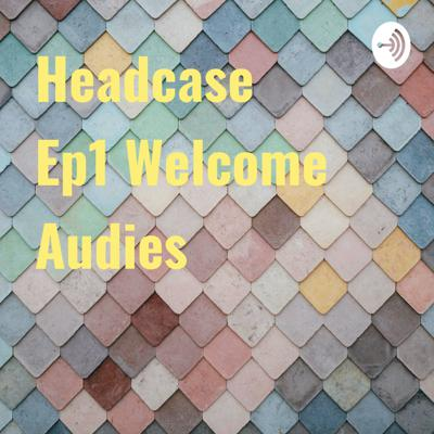 Headcase Ep1 Welcome Audies