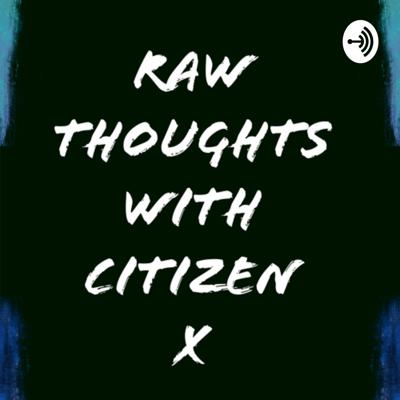 Raw Thoughts with Citizen X