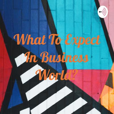 What To Expect In Business World?