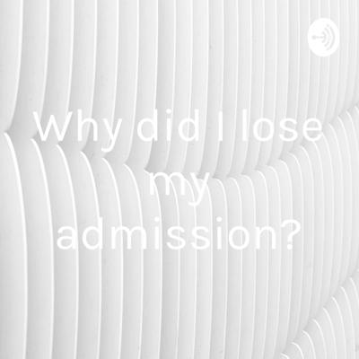 Why did I lose my admission?