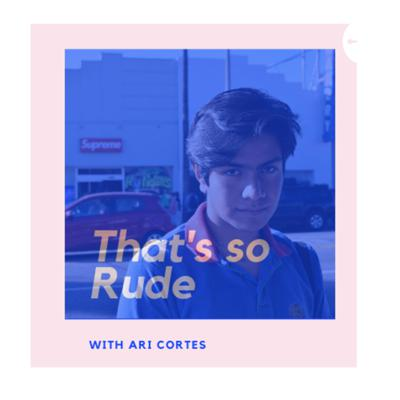 THAT'S SO RUDE with Ari Cortes