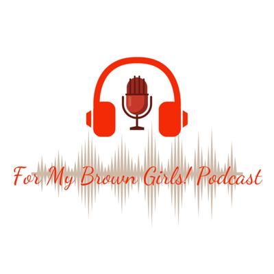 For My Brown Girls! Podcast