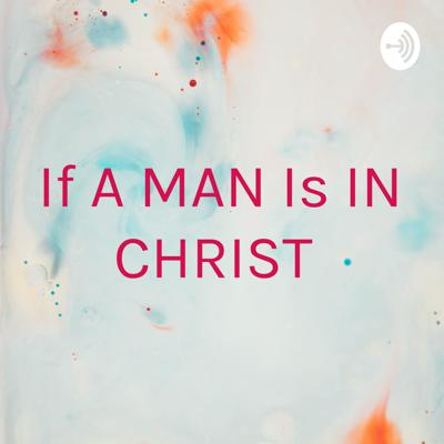 If A MAN Is IN CHRIST