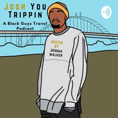Josh You Trippin: A Black Guy's Travel Podcast