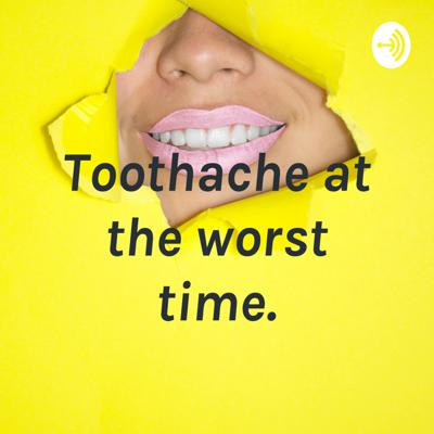 Toothache at the worst time.