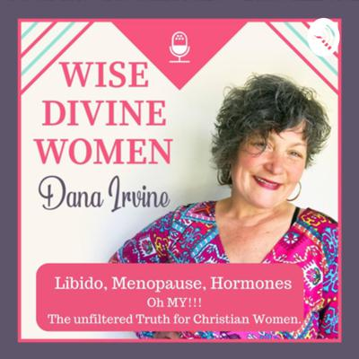 Wise Divine Women - Libido - Menopause - Hormones- Oh My! The Unfiltered Truth for Christian Women