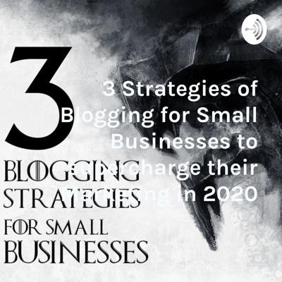 3 Strategies of Blogging for Small Businesses to supercharge their Marketing in 2020