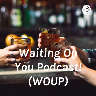 Waiting On You Podcast! (WOUP)