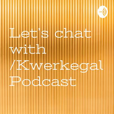Let's chat with /Kwerkegal Podcast