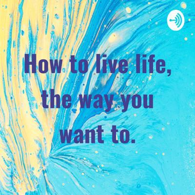 How to live life, the way you want to.