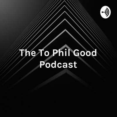 The To Phil Good Podcast - Your Guide to Phil Good!
