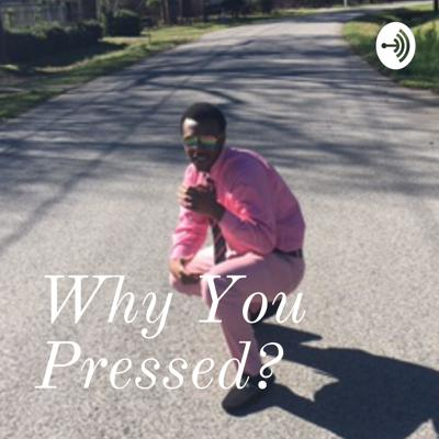 Why You Pressed?