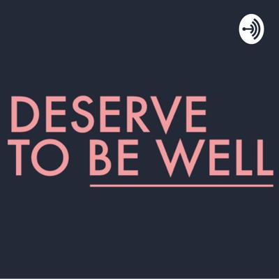 Deserve To Be Well Podcast
