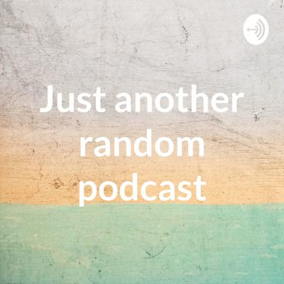 Just another random podcast