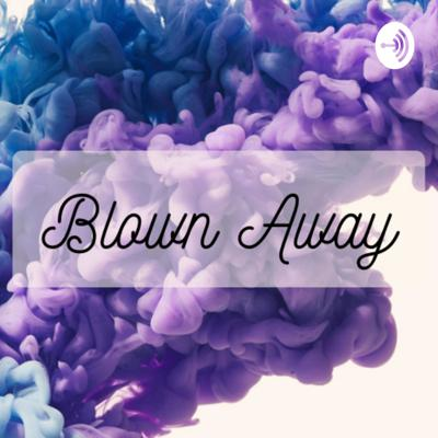 Blown Away Podcast