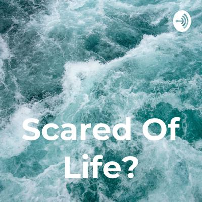 Scared Of Life?