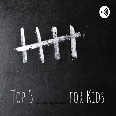 Top 5 _____ for Kids