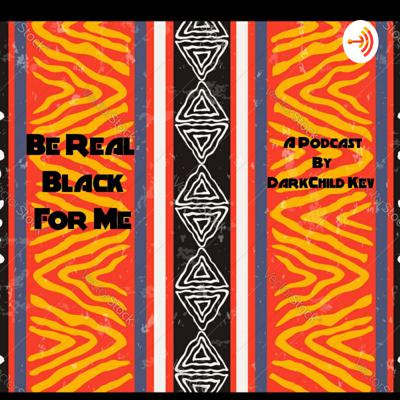 Be Real Black For Me Podcast.