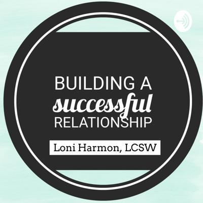 Building a Successful Relationship with Loni Harmon, LCSW