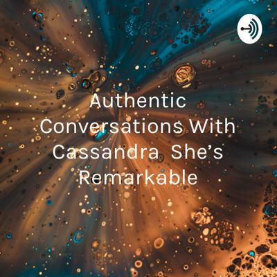 Authentic Conversations with Cassandra She's Remarkable: worthy of young ear's attention