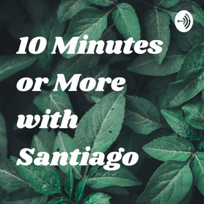 10 Minutes or More with Santiago