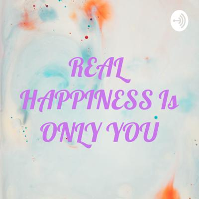 REAL HAPPINESS Is ONLY YOU
